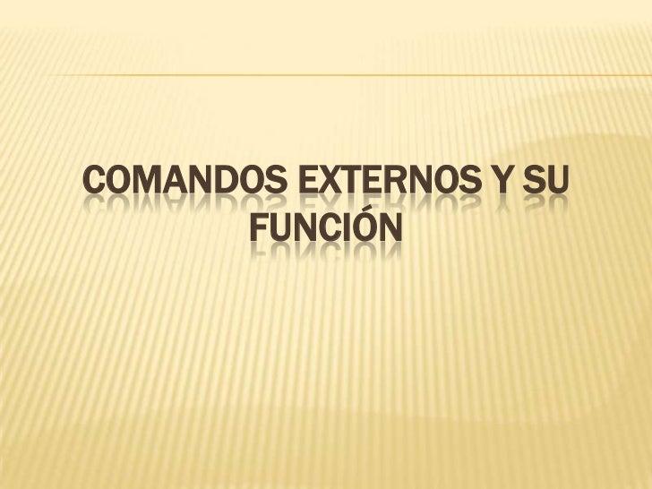 COMANDOS EXTERNOS Y SU      FUNCIÓN