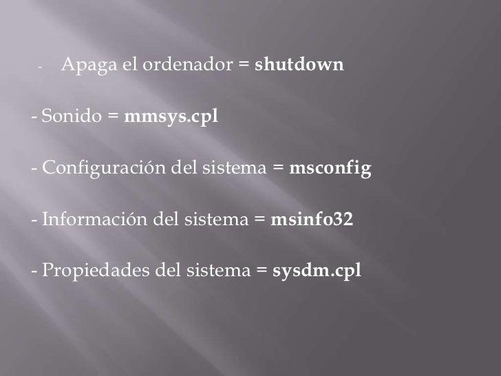 <ul><li>Apaga el ordenador =shutdown</li></ul>- Sonido =mmsys.cpl<br />- Configuración del sistema =msconfig<br />- Inf...