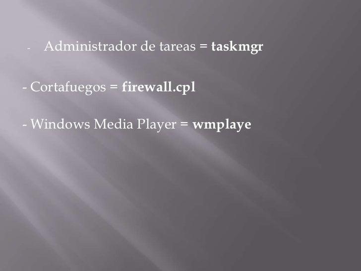 <ul><li>Administrador de tareas =taskmgr</li></ul>- Cortafuegos =firewall.cpl<br />- Windows Media Player =wmplaye<br />