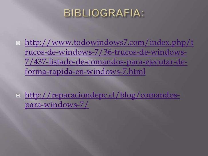BIBLIOGRAFIA:<br />http://www.todowindows7.com/index.php/trucos-de-windows-7/36-trucos-de-windows-7/437-listado-de-comando...