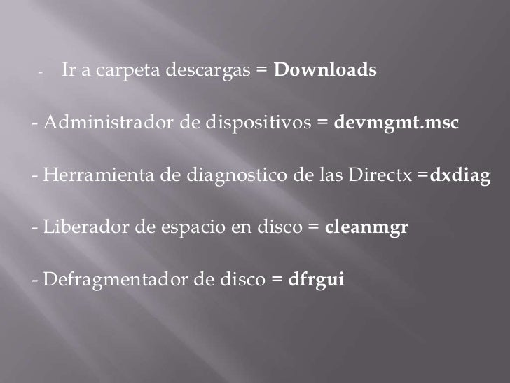 <ul><li>Ir a carpeta descargas =Downloads</li></ul>- Administrador de dispositivos =devmgmt.msc<br />- Herramienta de d...