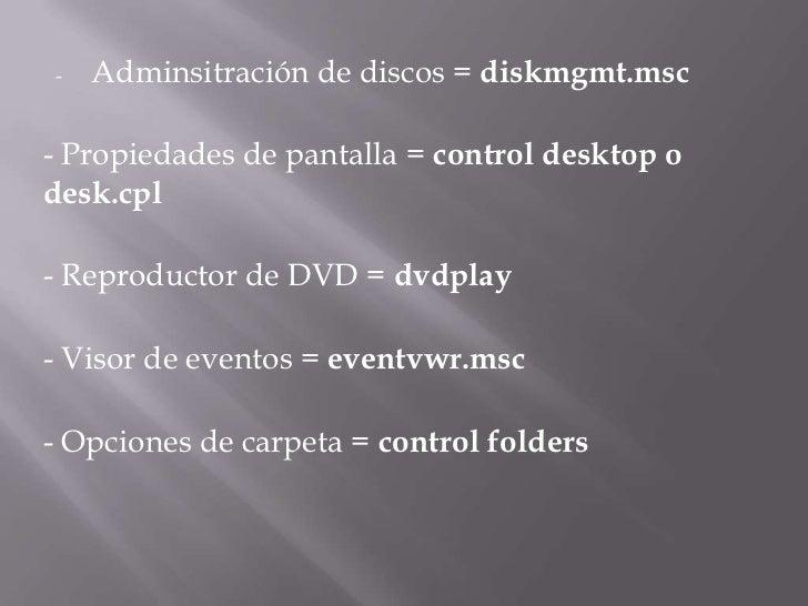 <ul><li>Adminsitraciónde discos =diskmgmt.msc</li></ul>- Propiedades de pantalla =control desktop o desk.cpl<br />- Repr...
