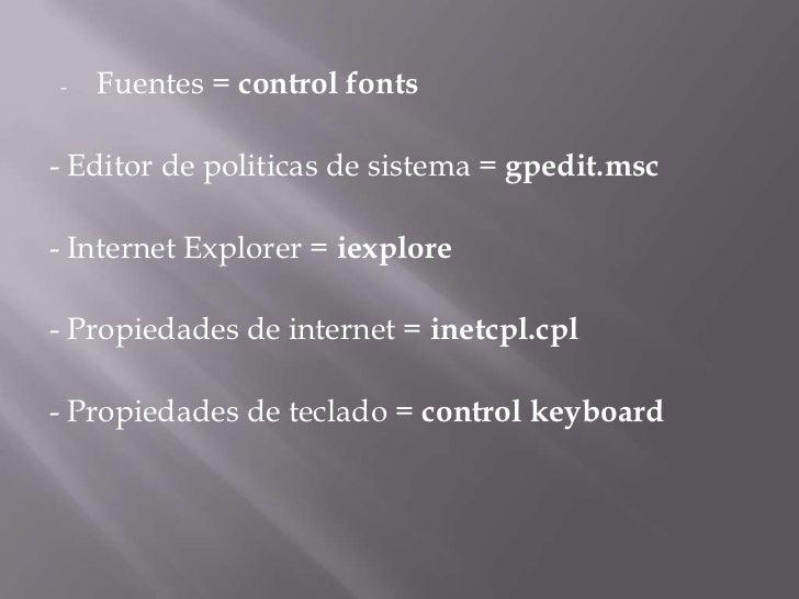 <ul><li>Fuentes =control fonts</li></ul>- Editor de politicas de sistema =gpedit.msc<br />- Internet Explorer =iexplore...