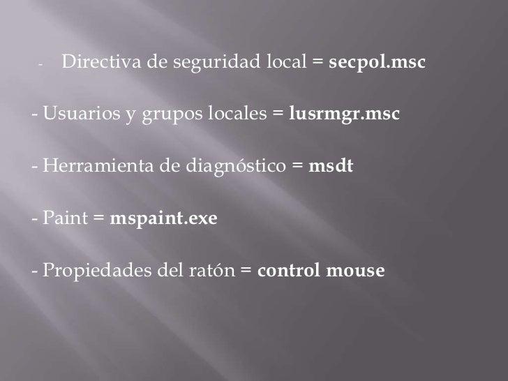 <ul><li>Directiva de seguridad local =secpol.msc</li></ul>- Usuarios y grupos locales =lusrmgr.msc<br />- Herramienta de...