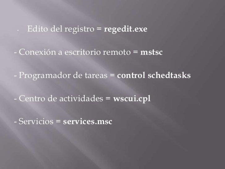 <ul><li>Edito del registro =regedit.exe</li></ul>- Conexión a escritorio remoto =mstsc<br />- Programador de tareas =co...