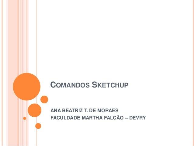 COMANDOS SKETCHUP ANA BEATRIZ T. DE MORAES FACULDADE MARTHA FALCÃO – DEVRY