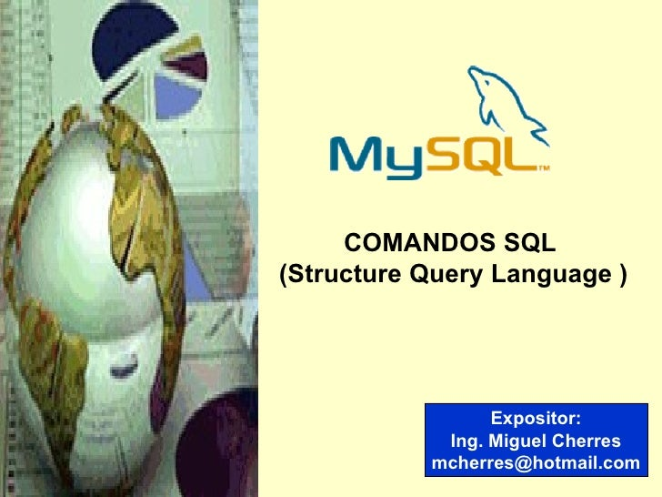 Expositor: Ing. Miguel Cherres [email_address] COMANDOS SQL  (Structure Query Language )