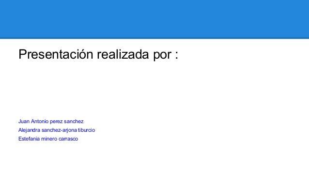 Presentación realizada por :  Juan Antonio perez sanchez Alejandra sanchez-arjona tiburcio Estefania minero carrasco