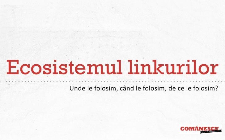 Ecosistemul linkurilor      Unde le folosim, când le folosim, de ce le folosim?