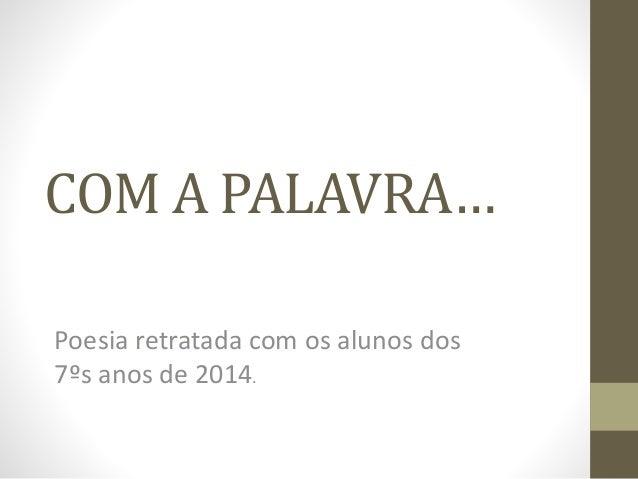 COM A PALAVRA…  Poesia retratada com os alunos dos  7ºs anos de 2014.