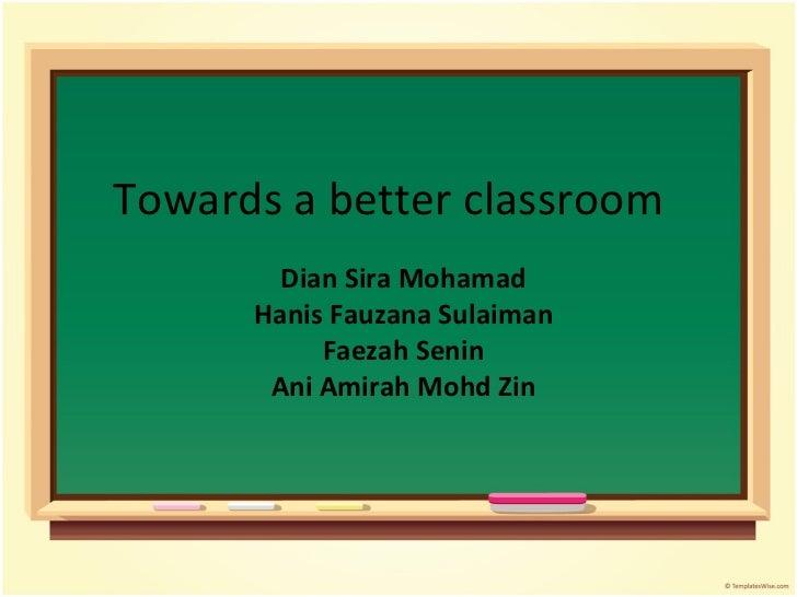 Towards a better classroom Dian Sira Mohamad Hanis Fauzana Sulaiman Faezah Senin Ani Amirah Mohd Zin