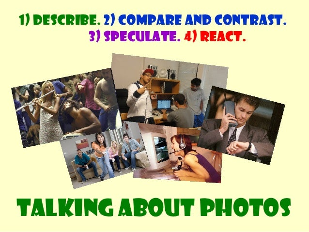 1) Describe. 2) Compare and contrast.          3) Speculate. 4) React.Talking about photos