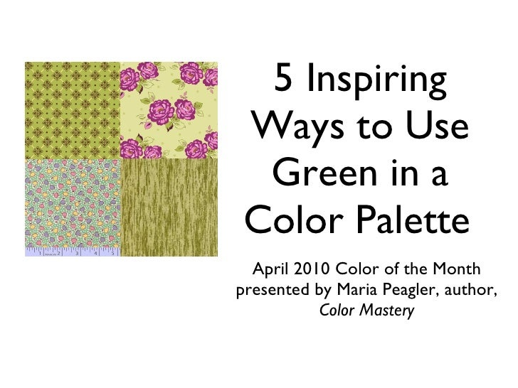 5 Inspiring Ways to Use  Green in a Color Palette  April 2010 Color of the Month presented by Maria Peagler,     author, C...