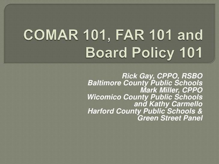 COMAR 101, FAR 101 and Board Policy 101<br /><br /><br />Rick Gay, CPPO, RSBO <br />Baltimore County Public Schools<br /...