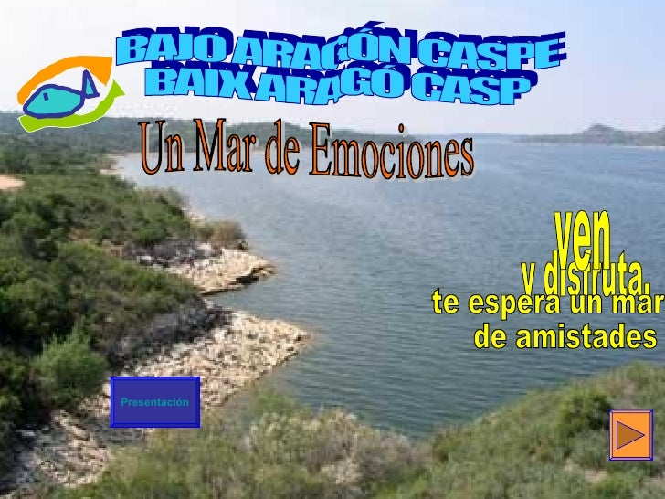 BAJO ARAGÓN CASPE BAIX ARAGÓ CASP Un Mar de Emociones Presentación y disfruta, ven te espera un mar de amistades