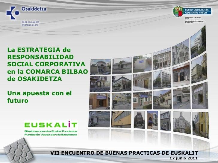 La ESTRATEGIA de RESPONSABILIDAD SOCIAL CORPORATIVA en la COMARCA BILBAO de OSAKIDETZA Una apuesta con el futuro VII ENCUE...
