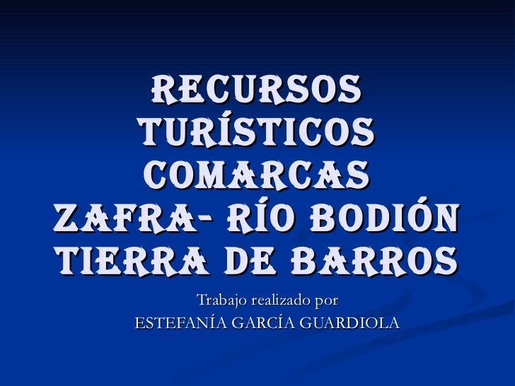 RECURSOS TURÍSTICOS COMARCAS ZAFRA- RÍO BODIÓN TIERRA DE BARROS Trabajo realizado por ESTEFANÍA GARCÍA GUARDIOLA