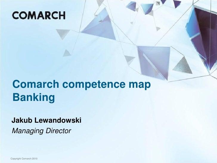 Comarch competence map  Banking  Jakub Lewandowski Managing Director   Copyright Comarch 2010