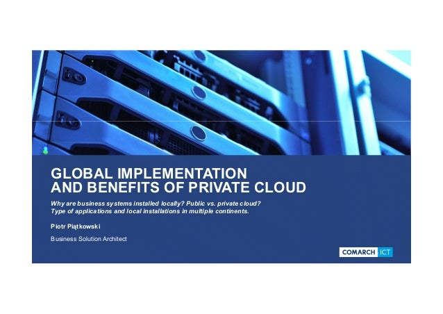 GLOBAL IMPLEMENTATION AND BENEFITS OF PRIVATE CLOUD Why are business systems installed locally? Public vs. private cloud? ...