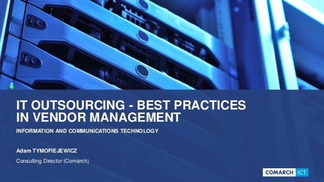 IT OUTSOURCING - BEST PRACTICES IN VENDOR MANAGEMENT INFORMATION AND COMMUNICATIONS TECHNOLOGY Adam TYMOFIEJEWICZ Consulti...