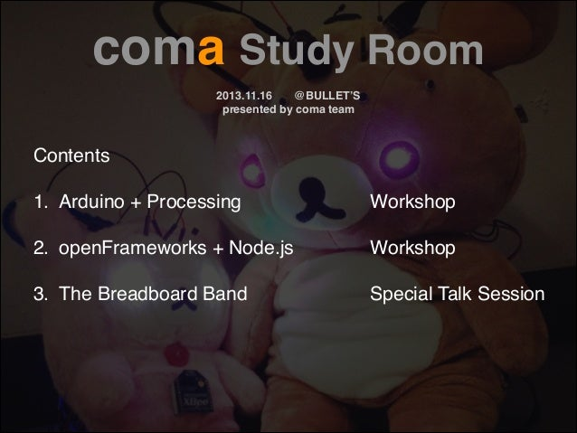 coma Study Room! !  2013.11.16! @BULLET'S! presented by coma team  Contents! !  1.! Arduino + Processing!  !  !  !  !  Wor...