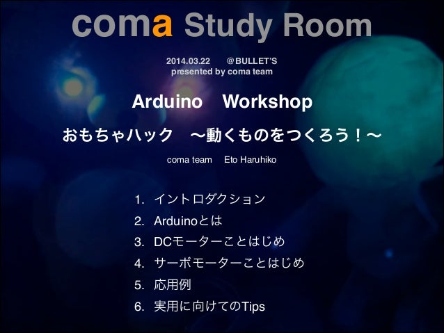 coma Study Room!! 2014.03.22! @BULLET'S! presented by coma team Arduino! Workshop! ! おもちゃハック ∼動くものをつくろう!∼! ! coma team  Et...