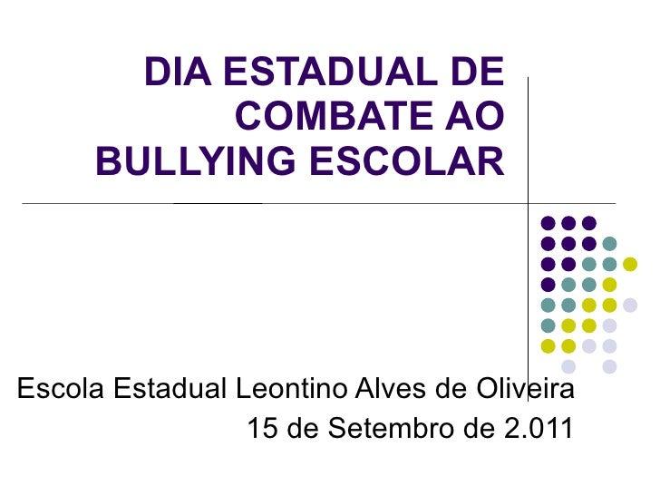DIA ESTADUAL DE COMBATE AO BULLYING ESCOLAR Escola Estadual Leontino Alves de Oliveira 15 de Setembro de 2.011