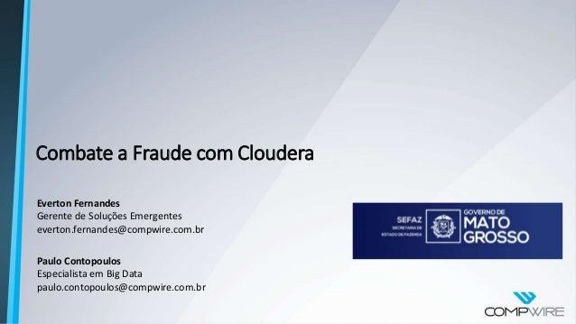 Combate a Fraude com Cloudera Everton Fernandes Gerente de Soluções Emergentes everton.fernandes@compwire.com.br Paulo Con...