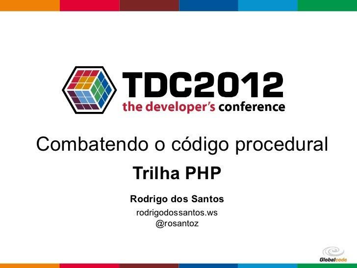 Combatendo o código procedural         Trilha PHP         Rodrigo dos Santos          rodrigodossantos.ws               @r...