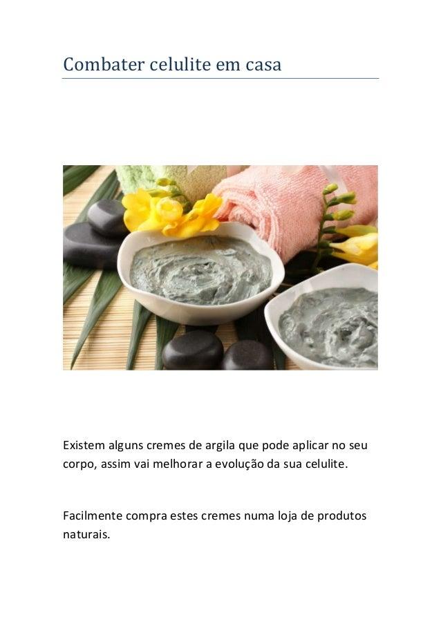 Combater celulite em casa Existem alguns cremes de argila que pode aplicar no seu corpo, assim vai melhorar a evolução da ...