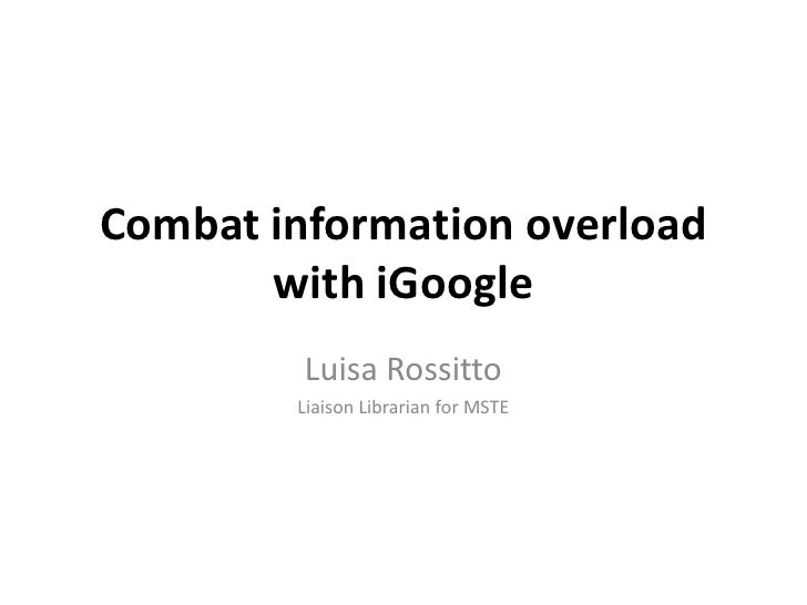 Combat information overload with iGoogle<br />Luisa Rossitto<br />Liaison Librarian for MSTE<br />