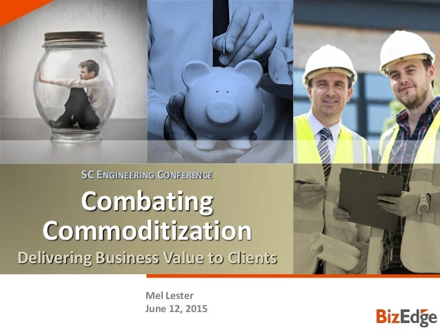 COMBATING COMMODITIZATION Combating Commoditization Delivering Business Value to Clients Mel Lester June 12, 2015 SC ENGIN...