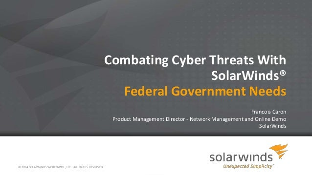 © 2014 SOLARWINDS WORLDWIDE, LLC. ALL RIGHTS RESERVED. Combating Cyber Threats With SolarWinds® Federal Government Needs F...