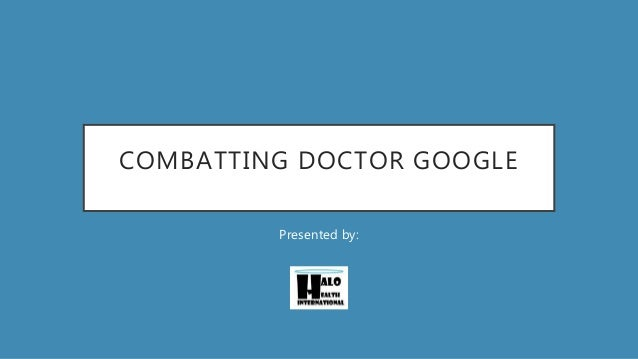 COMBATTING DOCTOR GOOGLE Presented by: