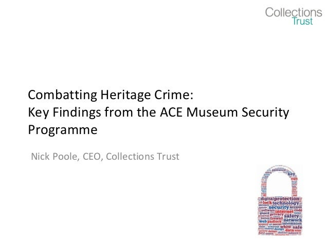 Combatting Heritage Crime:Key Findings from the ACE Museum SecurityProgrammeNick Poole, CEO, Collections Trust
