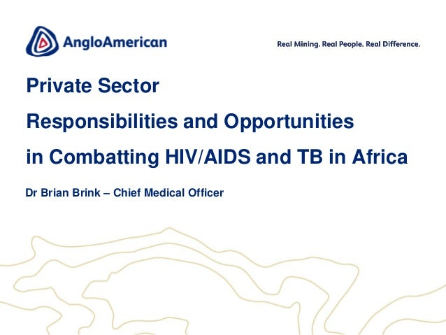 Private Sector  Responsibilities and Opportunities in Combatting HIV/AIDS and TB in Africa Dr Brian Brink – Chief Medical ...