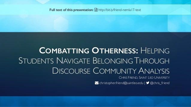 COMBATTING OTHERNESS: HELPING STUDENTS NAVIGATE BELONGING THROUGH DISCOURSE COMMUNITY ANALYSIS CHRIS FRIEND, SAINT LEO UNI...