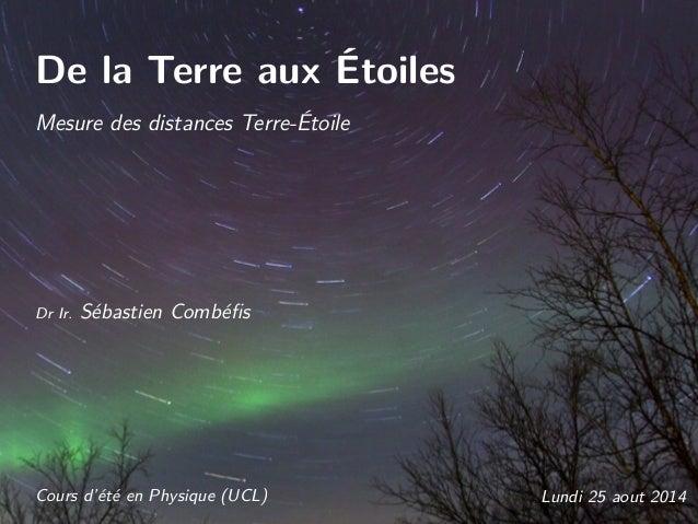 De la Terre aux Étoiles Mesure des distances Terre-Étoile Dr Ir. Sébastien Combéfis Cours d'été en Physique (UCL) Lundi 25 ...