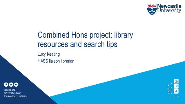 Combined Hons project: library resources and search tips Lucy Keating HASS liaison librarian @ncllibarts University Librar...