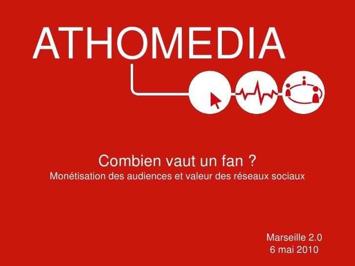 ATHOMEDIA<br />Combien vaut un fan ?<br />Monétisation des audiences et valeur des réseaux sociaux<br />Marseille 2.0<br /...