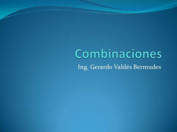 Combinaciones<br />Ing. Gerardo Valdés Bermudes<br />