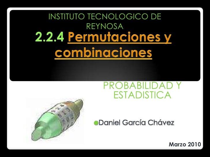 INSTITUTO TECNOLOGICO DE REYNOSA<br />2.2.4 Permutaciones y combinaciones<br />PROBABILIDAD Y ESTADISTICA<br /><ul><li>Dan...