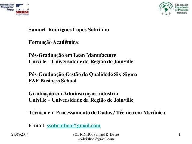 Samuel Rodrigues Lopes Sobrinho  Formação Acadêmica:  Pós-Graduação em Lean Manufacture  Univille – Universidade da Região...