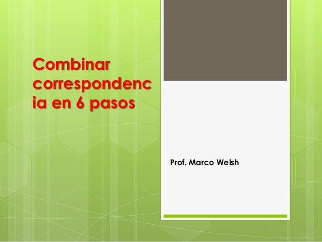 Combinar correspondenc ia en 6 pasos Prof. Marco Welsh