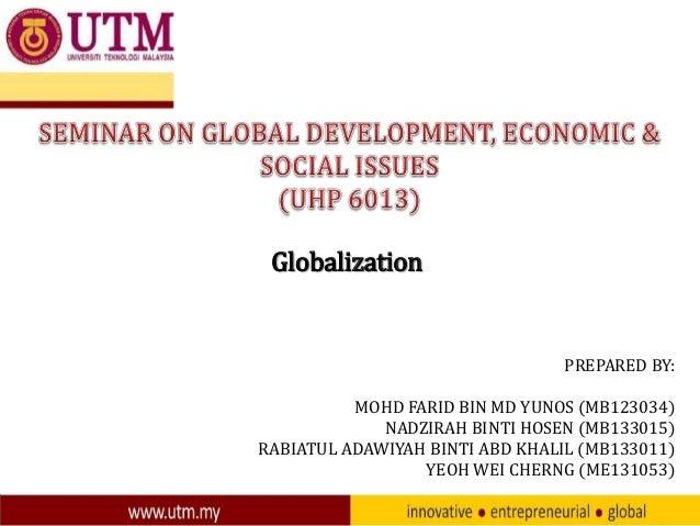 Globalization  PREPARED BY: MOHD FARID BIN MD YUNOS (MB123034) NADZIRAH BINTI HOSEN (MB133015) RABIATUL ADAWIYAH BINTI ABD...