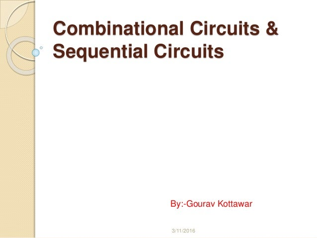 Combinational Circuits & Sequential Circuits By:-Gourav Kottawar 3/11/2016