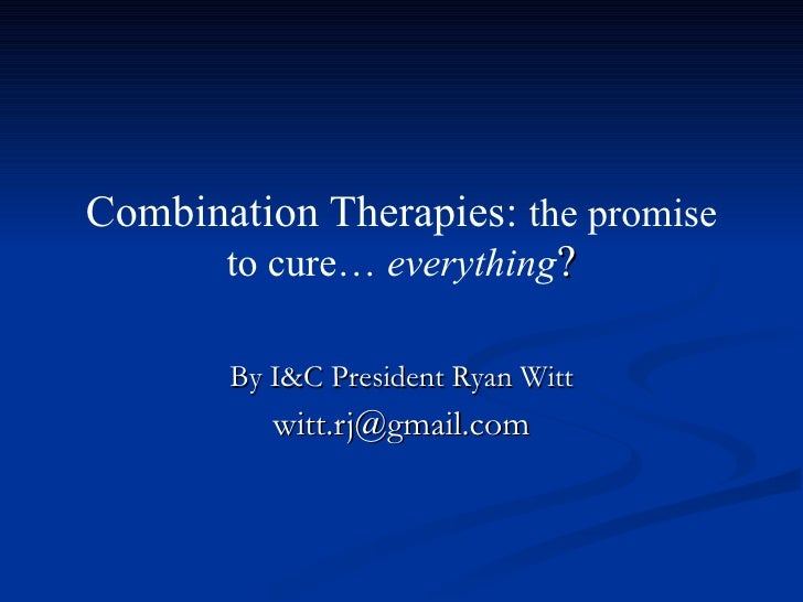 Combination Therapies:  the promise to cure…  everything ? By I&C President Ryan Witt [email_address]