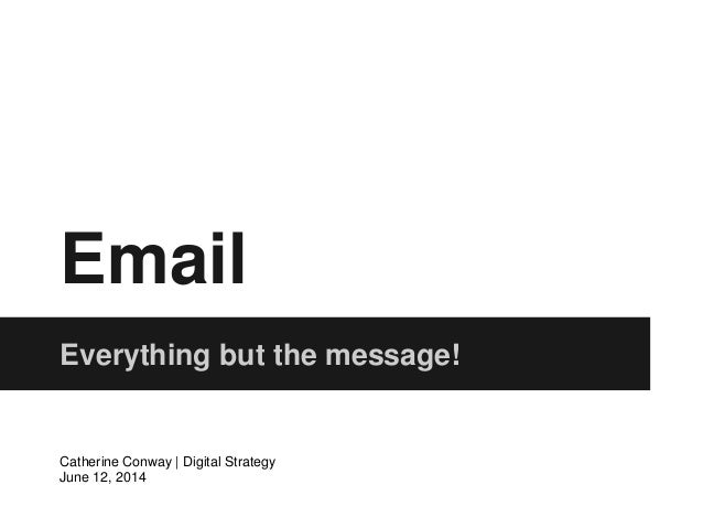 Email Everything but the message! Catherine Conway | Digital Strategy June 12, 2014