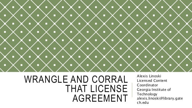 WRANGLE AND CORRAL THAT LICENSE AGREEMENT Alexis Linoski Licensed Content Coordinator Georgia Institute of Technology alex...