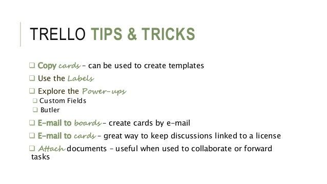 TRELLO TIPS & TRICKS  Copy cards – can be used to create templates  Use the Labels  Explore the Power-ups  Custom Fiel...